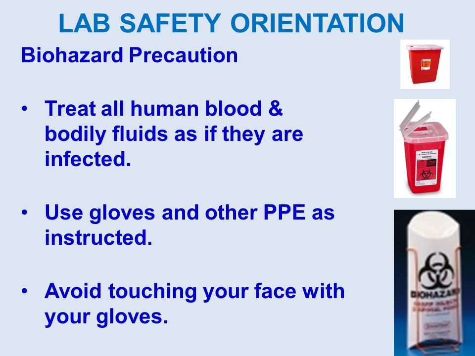 Biohazard Precaution Treat all human blood & bodily fluids as if they are infected. Use gloves and other PPE as instructed. Avoid touching your face w