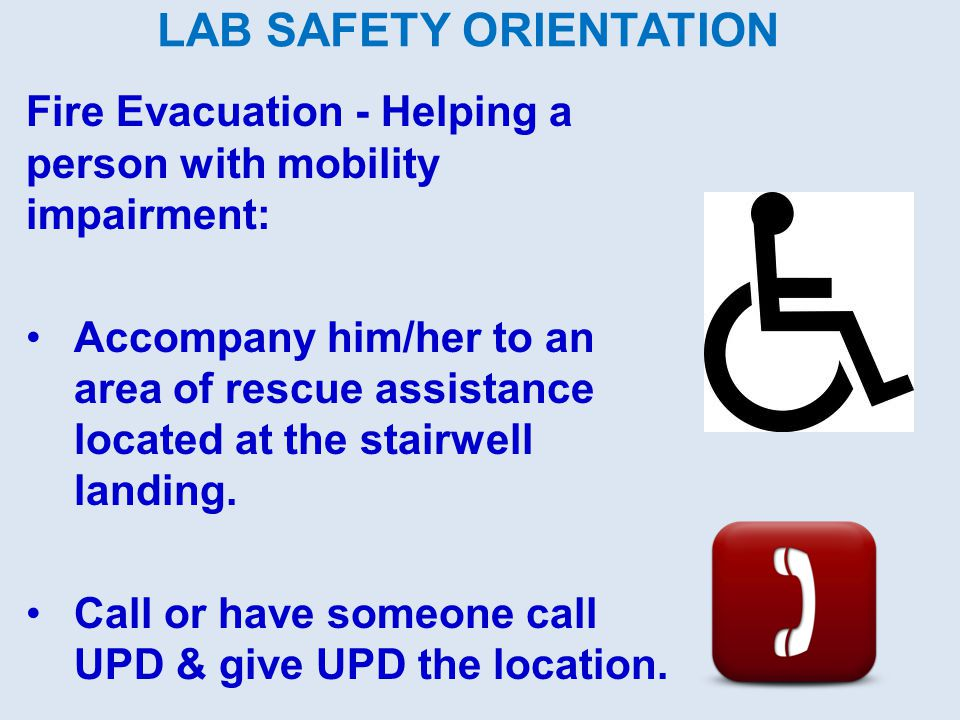 LAB SAFETY ORIENTATION Fire Evacuation - Helping a person with mobility impairment: Accompany him/her to an area of rescue assistance located at the s