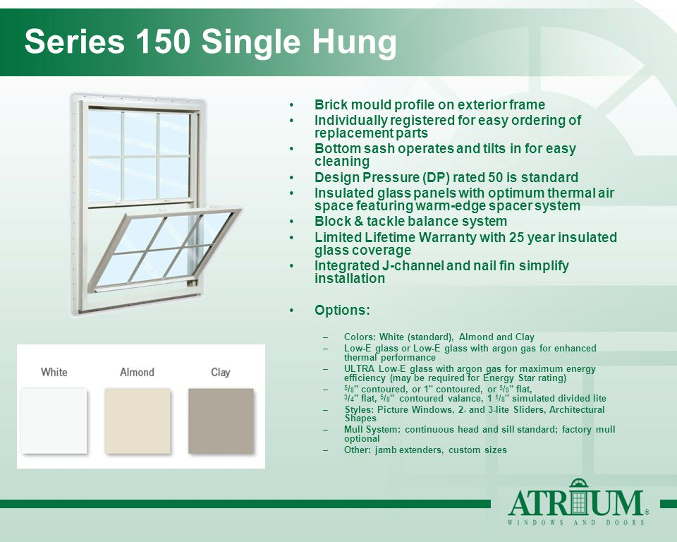 ® Series 150 Single Hung Brick mould profile on exterior frame Individually registered for easy ordering of replacement parts Bottom sash operates and tilts in for easy cleaning Design Pressure (DP) rated 50 is standard Insulated glass panels with optimum thermal air space featuring warm-edge spacer system Block & tackle balance system Limited Lifetime Warranty with 25 year insulated glass coverage Integrated J-channel and nail fin simplify installation Options: –Colors: White (standard), Almond and Clay –Low-E glass or Low-E glass with argon gas for enhanced thermal performance –ULTRA Low-E glass with argon gas for maximum energy efficiency (may be required for Energy Star rating) – 5 / 8 contoured, or 1 contoured, or 5 / 8 flat, 3 / 4 flat, 5 / 8 contoured valance, 1 1 / 8 simulated divided lite –Styles: Picture Windows, 2- and 3-lite Sliders, Architectural Shapes –Mull System: continuous head and sill standard; factory mull optional –Other: jamb extenders, custom sizes