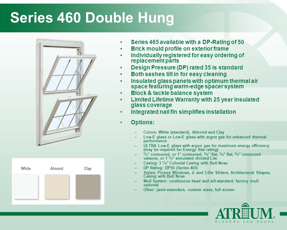 ® Series 460 Double Hung Series 465 available with a DP-Rating of 50 Brick mould profile on exterior frame Individually registered for easy ordering of replacement parts Design Pressure (DP) rated 35 is standard Both sashes tilt in for easy cleaning Insulated glass panels with optimum thermal air space featuring warm-edge spacer system Block & tackle balance system Limited Lifetime Warranty with 25 year insulated glass coverage Integrated nail fin simplifies installation Options: –Colors: White (standard), Almond and Clay –Low-E glass or Low-E glass with argon gas for enhanced thermal performance –ULTRA Low-E glass with argon gas for maximum energy efficiency (may be required for Energy Star rating) – 5 / 8 contoured, or 1 contoured, 5 / 8 flat, 3 / 4 flat, 5 / 8 contoured valance, or 1 1 / 8 simulated divided Lite –Casing: 3 1 / 4 Colonial Casing with Bull Nose –DP Rating: DP50 (Series 465) –Styles: Picture Windows, 2- and 3-lite Sliders, Architectural Shapes, Casing with Bull Nose –Mull System: continuous head and sill standard; factory mull optional –Other: jamb extenders, custom sizes, full screen