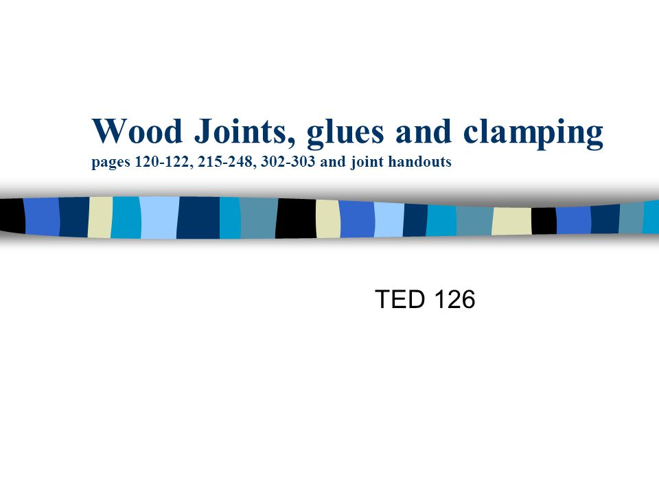 Wood Joints, glues and clamping pages 120-122, 215-248, 302-303 and joint handouts TED 126