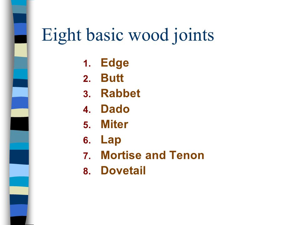 Eight basic wood joints 1. Edge 2. Butt 3. Rabbet 4. Dado 5. Miter 6. Lap 7. Mortise and Tenon 8. Dovetail