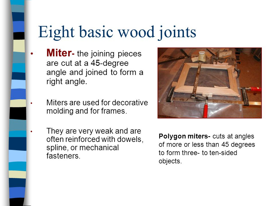 Eight basic wood joints Miter - the joining pieces are cut at a 45-degree angle and joined to form a right angle. Miters are used for decorative moldi