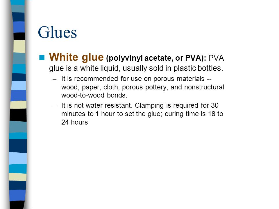 Glues White glue (polyvinyl acetate, or PVA): PVA glue is a white liquid, usually sold in plastic bottles. –It is recommended for use on porous materi