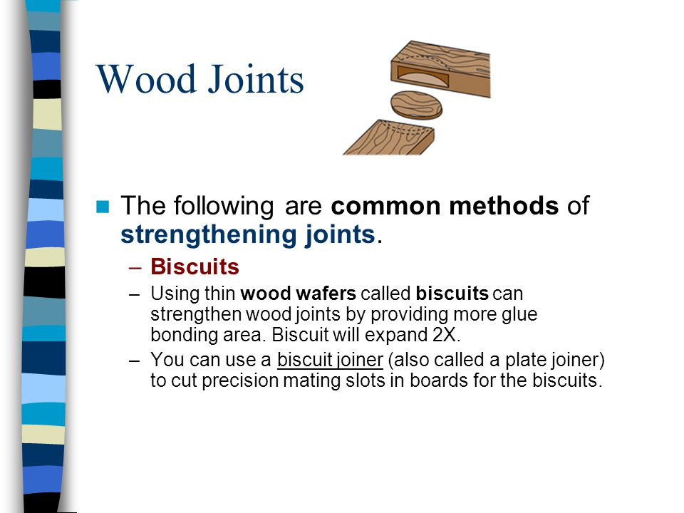 Wood Joints The following are common methods of strengthening joints. –Biscuits –Using thin wood wafers called biscuits can strengthen wood joints by