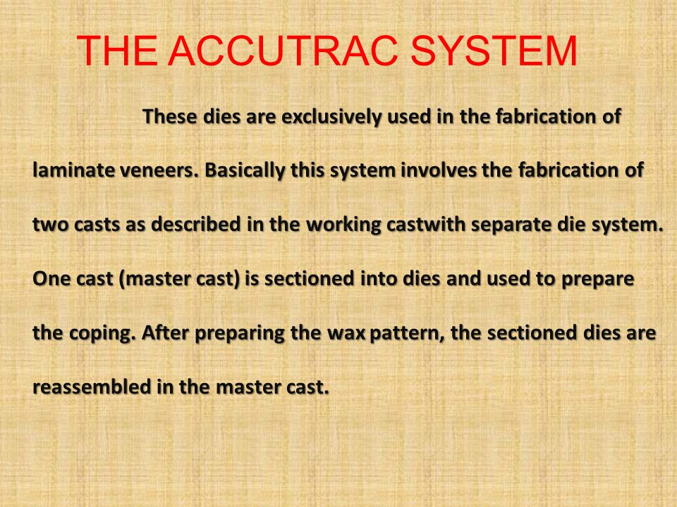 THE ACCUTRAC SYSTEM These dies are exclusively used in the fabrication of laminate veneers. Basically this system involves the fabrication of two cast