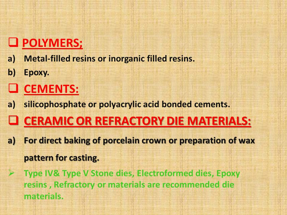 POLYMERS; a)Metal-filled resins or inorganic filled resins. b)Epoxy. CEMENTS: a)silicophosphate or polyacrylic acid bonded cements. CERAMIC OR REFRACT