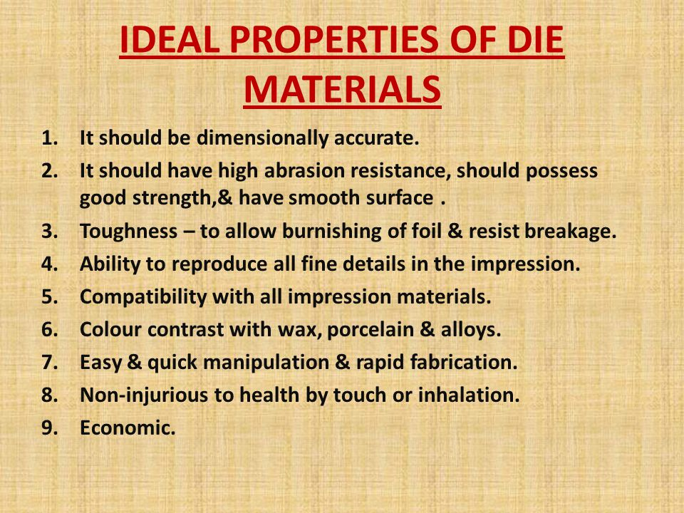 IDEAL PROPERTIES OF DIE MATERIALS 1.It should be dimensionally accurate. 2.It should have high abrasion resistance, should possess good strength,& hav