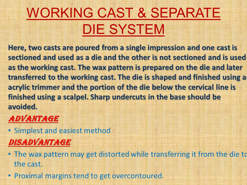 WORKING CAST WITH A REMOVABLE DIE SYSTEM In this system a special type of working cast is prepared and the dies are carefully sectioned so that the individual dies can be removed and replaced in their original position in the cast.