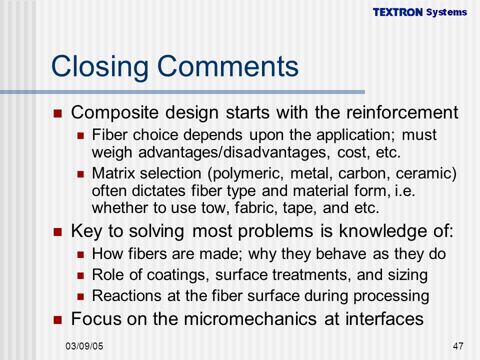 03/09/0547 Closing Comments Composite design starts with the reinforcement Fiber choice depends upon the application; must weigh advantages/disadvantages, cost, etc.