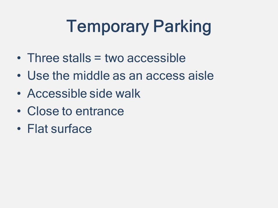 Temporary Parking Three stalls = two accessible Use the middle as an access aisle Accessible side walk Close to entrance Flat surface
