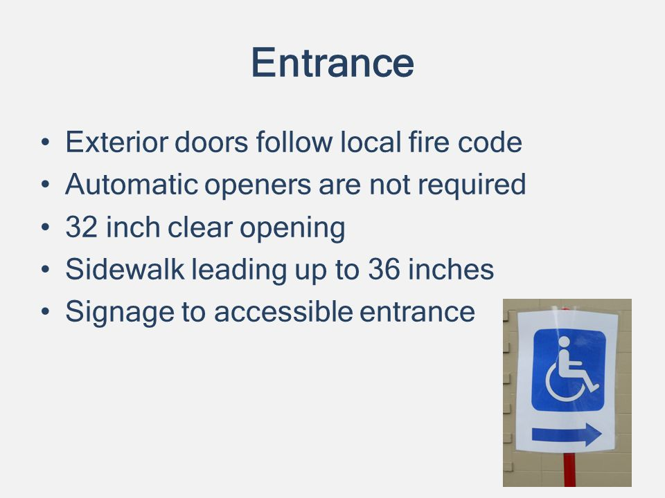 Entrance Exterior doors follow local fire code Automatic openers are not required 32 inch clear opening Sidewalk leading up to 36 inches Signage to accessible entrance