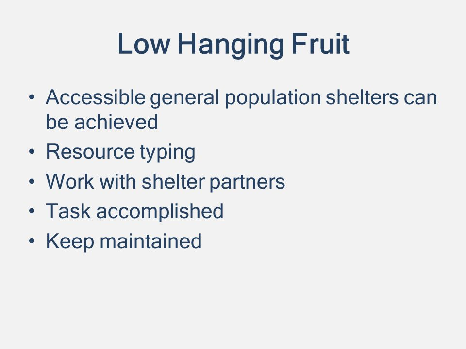 Low Hanging Fruit Accessible general population shelters can be achieved Resource typing Work with shelter partners Task accomplished Keep maintained