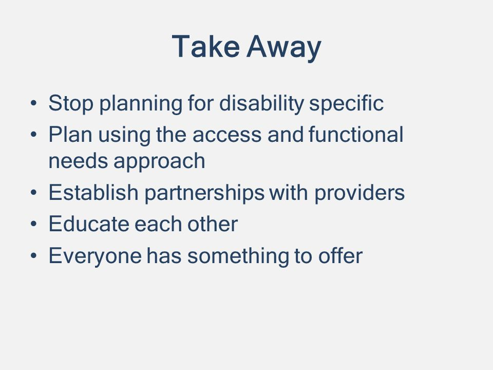 Take Away Stop planning for disability specific Plan using the access and functional needs approach Establish partnerships with providers Educate each other Everyone has something to offer