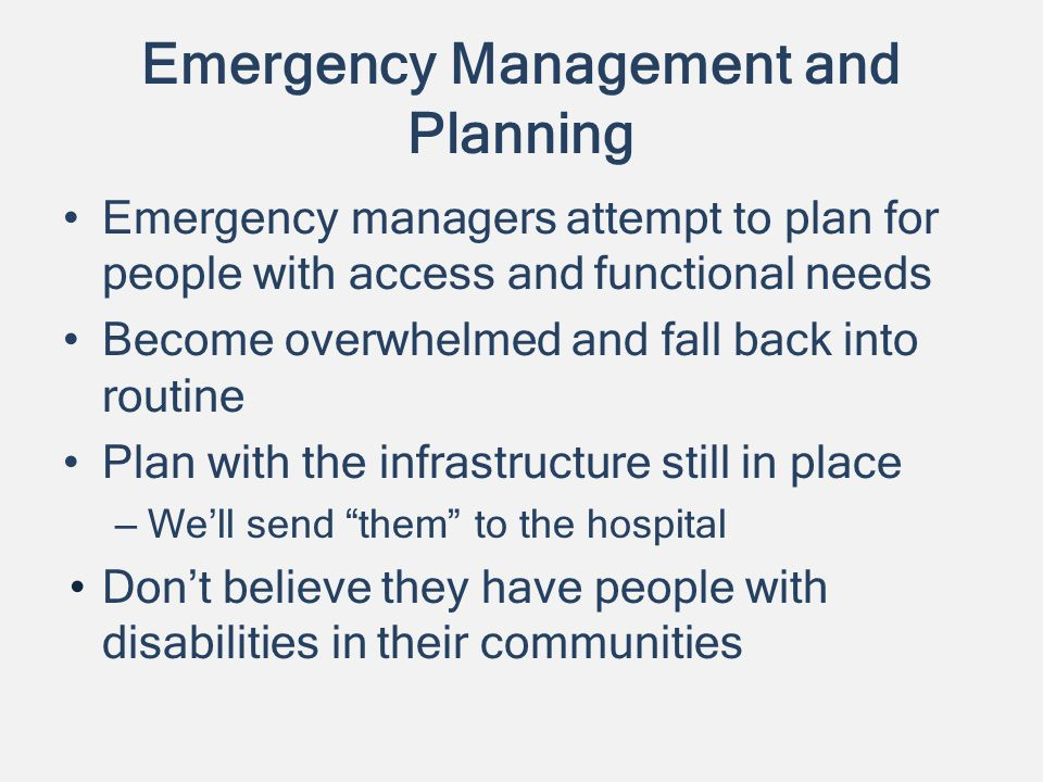 Emergency Management and Planning Emergency managers attempt to plan for people with access and functional needs Become overwhelmed and fall back into routine Plan with the infrastructure still in place – Well send them to the hospital Dont believe they have people with disabilities in their communities