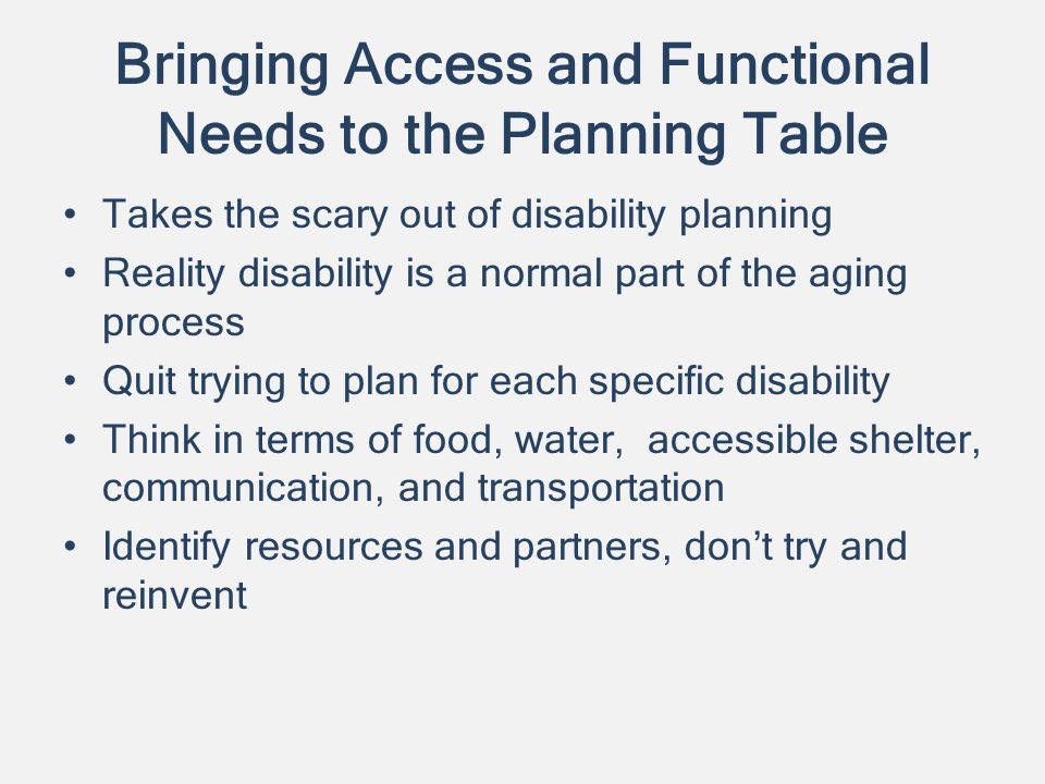 Bringing Access and Functional Needs to the Planning Table Takes the scary out of disability planning Reality disability is a normal part of the aging process Quit trying to plan for each specific disability Think in terms of food, water, accessible shelter, communication, and transportation Identify resources and partners, dont try and reinvent