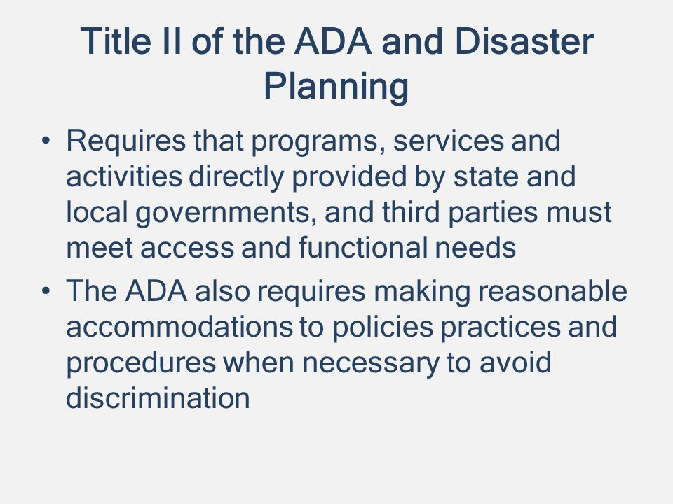 Title II of the ADA and Disaster Planning Requires that programs, services and activities directly provided by state and local governments, and third parties must meet access and functional needs The ADA also requires making reasonable accommodations to policies practices and procedures when necessary to avoid discrimination