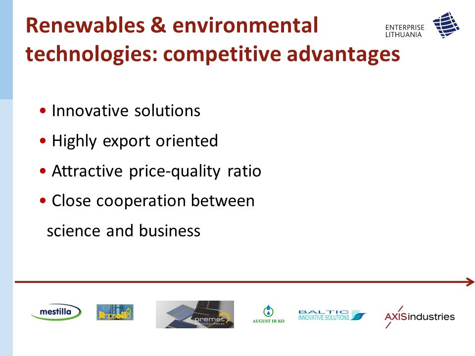Innovative solutions Highly export oriented Attractive price-quality ratio Close cooperation between science and business Renewables & environmental technologies: competitive advantages
