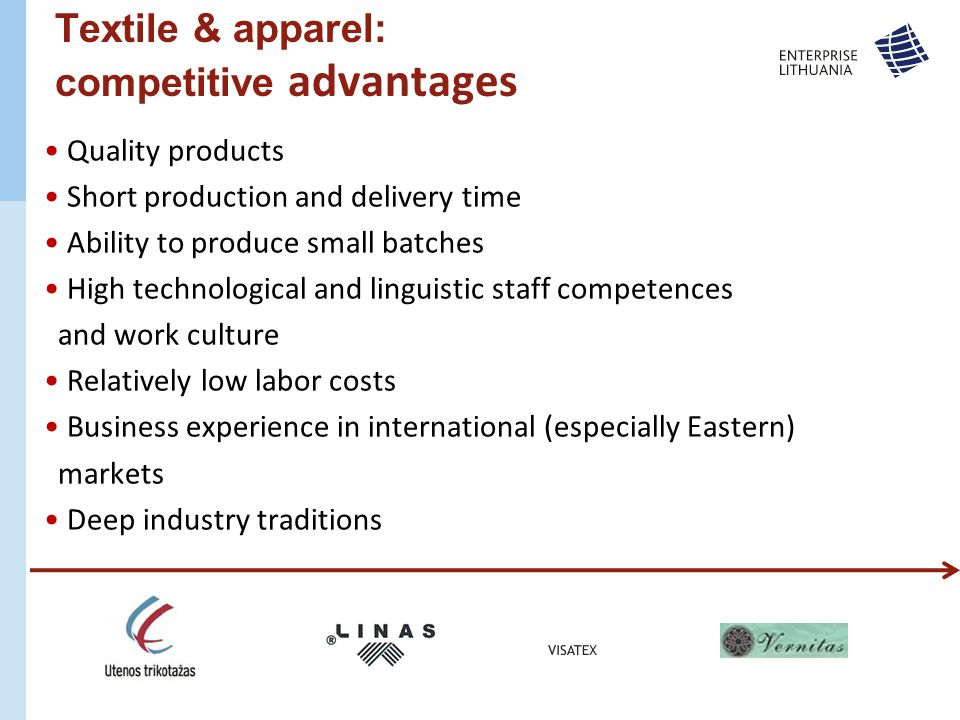 Textile & apparel: competitive advantages Quality products Short production and delivery time Ability to produce small batches High technological and linguistic staff competences and work culture Relatively low labor costs Business experience in international (especially Eastern) markets Deep industry traditions