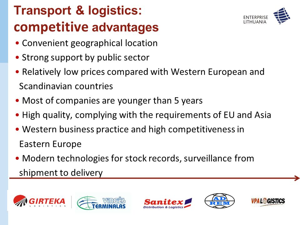 Transport & logistics: competitive advantages Convenient geographical location Strong support by public sector Relatively low prices compared with Western European and Scandinavian countries Most of companies are younger than 5 years High quality, complying with the requirements of EU and Asia Western business practice and high competitiveness in Eastern Europe Modern technologies for stock records, surveillance from shipment to delivery