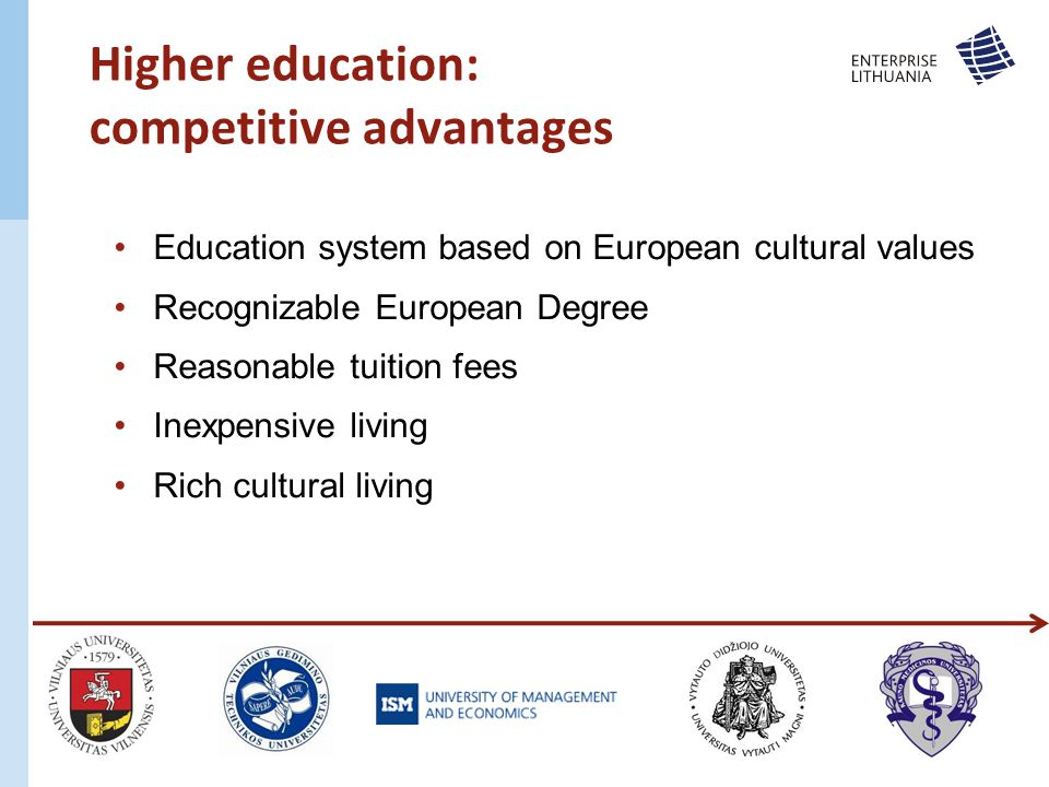 Higher education: competitive advantages Education system based on European cultural values Recognizable European Degree Reasonable tuition fees Inexpensive living Rich cultural living