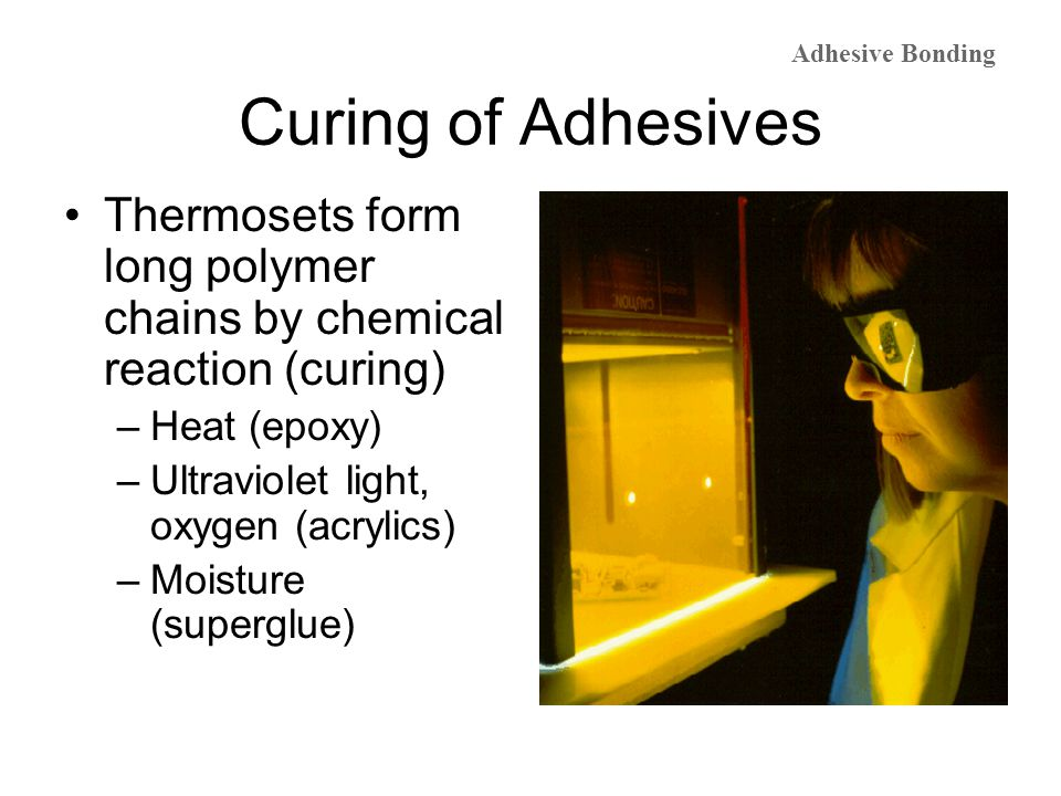 Curing of Adhesives Thermosets form long polymer chains by chemical reaction (curing) –Heat (epoxy) –Ultraviolet light, oxygen (acrylics) –Moisture (s