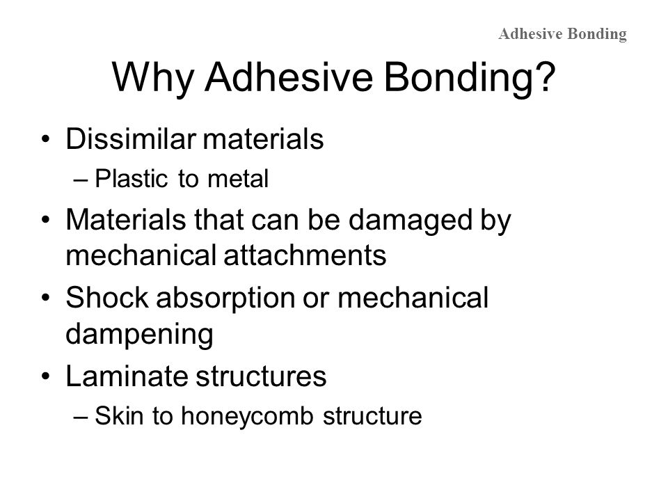 Adhesive Selection Adhesive selection is based primarily on –Type of substrate –Strength requirements, type of loading, impact requirements –Temperature resistance, if required Epoxy Cyanoacrylates Anaerobics - metals Urethanes Silicones Pressure sensitive adhesives (PSAs) Adhesive Bonding