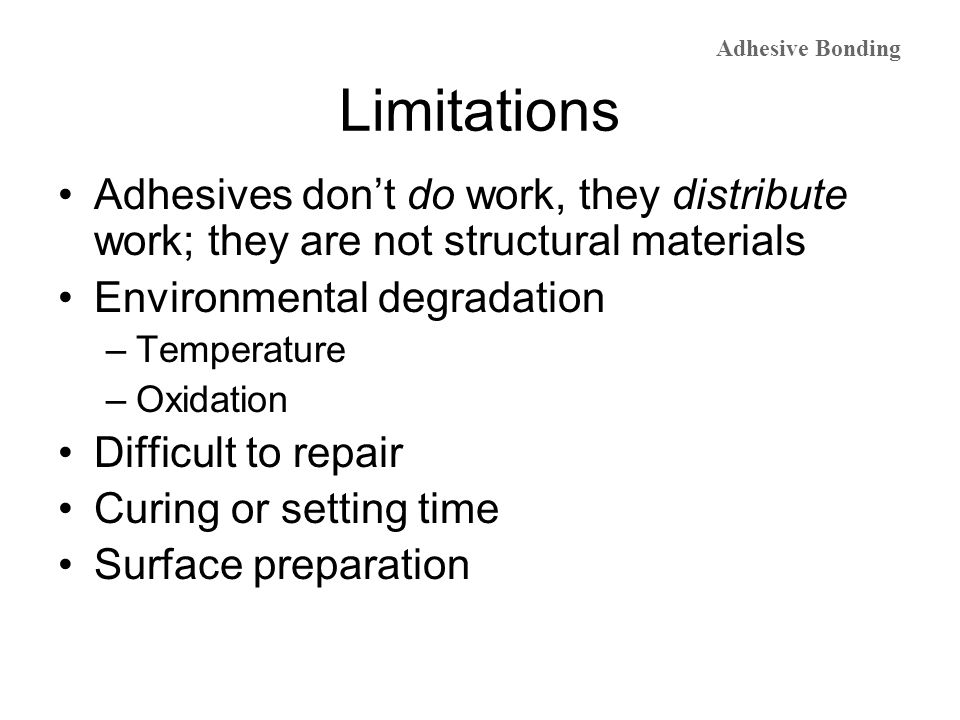 Limitations Adhesives dont do work, they distribute work; they are not structural materials Environmental degradation –Temperature –Oxidation Difficul