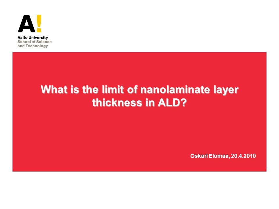 What is the limit of nanolaminate layer thickness in ALD? What is the limit of nanolaminate layer thickness in ALD? Oskari Elomaa, 20.4.2010