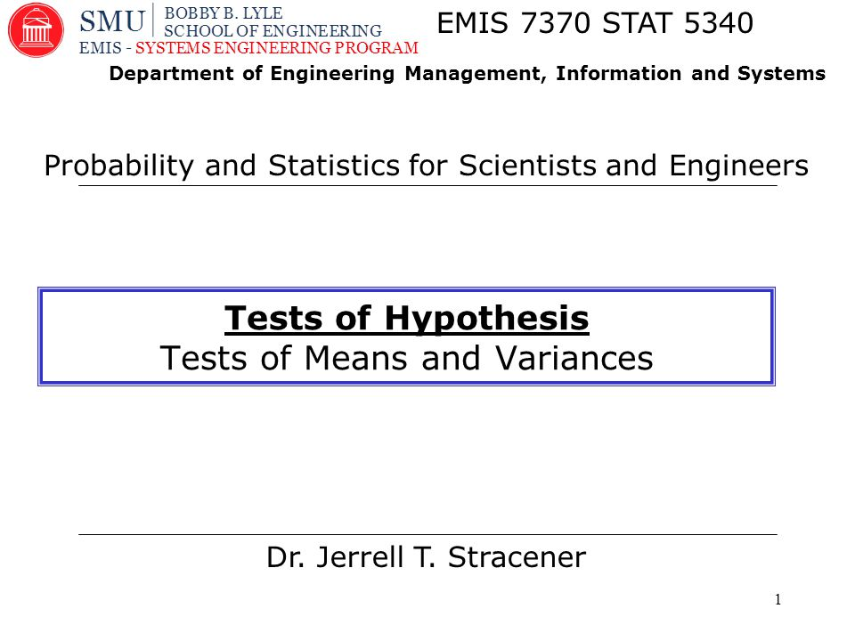 1 Dr. Jerrell T. Stracener EMIS 7370 STAT 5340 Probability and Statistics for Scientists and Engineers Department of Engineering Management, Informati