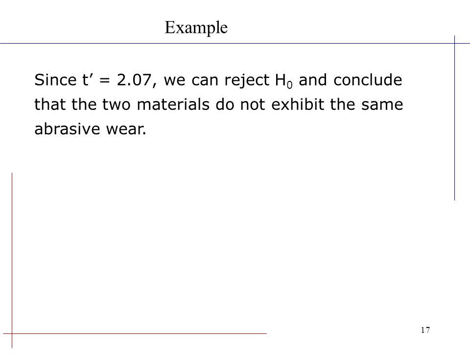 17 Since t = 2.07, we can reject H 0 and conclude that the two materials do not exhibit the same abrasive wear. Example