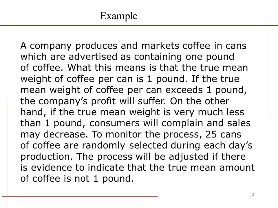 2 A company produces and markets coffee in cans which are advertised as containing one pound of coffee. What this means is that the true mean weight o