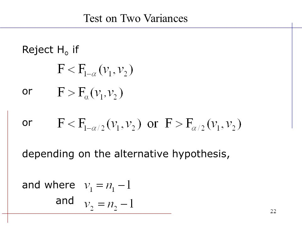 22 Reject H o if or depending on the alternative hypothesis, and where and Test on Two Variances