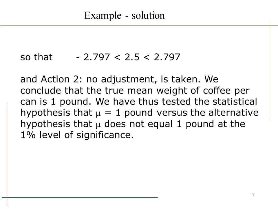 7 so that- 2.797 < 2.5 < 2.797 and Action 2: no adjustment, is taken. We conclude that the true mean weight of coffee per can is 1 pound. We have thus