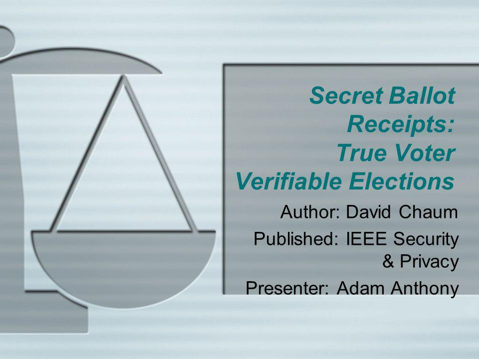 Secret Ballot Receipts: True Voter Verifiable Elections Author: David Chaum Published: IEEE Security & Privacy Presenter: Adam Anthony