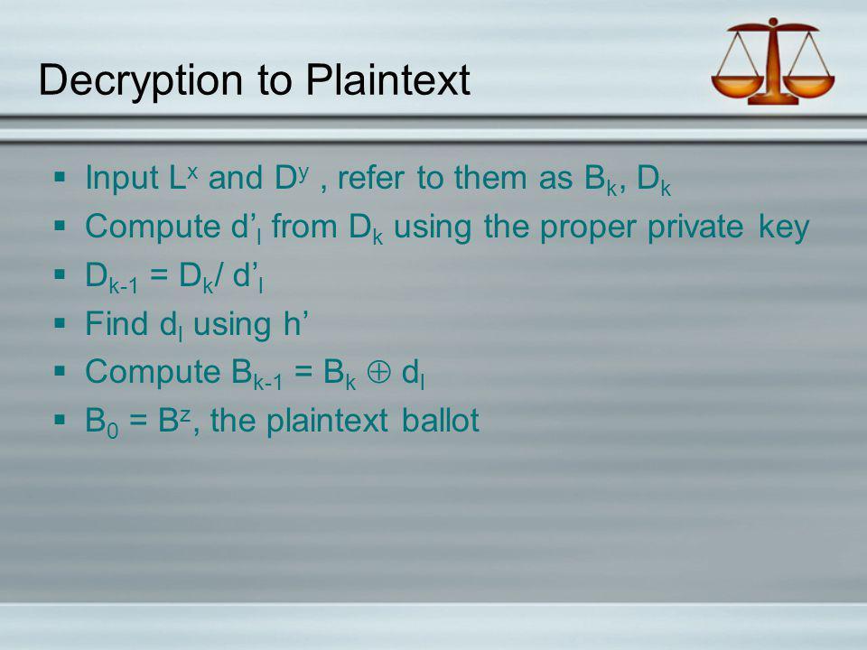 Decryption to Plaintext Input L x and D y, refer to them as B k, D k Compute d l from D k using the proper private key D k-1 = D k / d l Find d l using h Compute B k-1 = B k d l B 0 = B z, the plaintext ballot