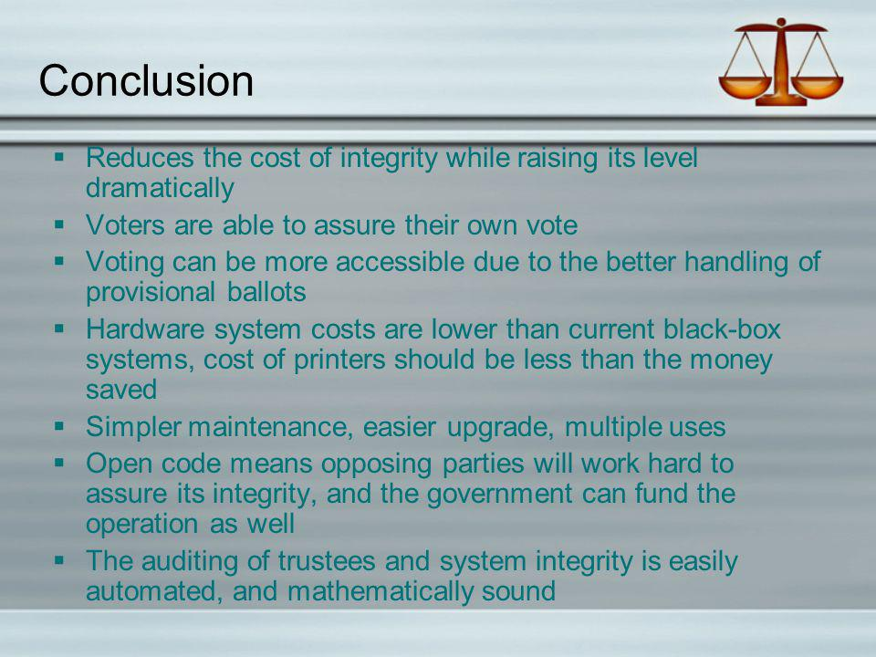Conclusion Reduces the cost of integrity while raising its level dramatically Voters are able to assure their own vote Voting can be more accessible due to the better handling of provisional ballots Hardware system costs are lower than current black-box systems, cost of printers should be less than the money saved Simpler maintenance, easier upgrade, multiple uses Open code means opposing parties will work hard to assure its integrity, and the government can fund the operation as well The auditing of trustees and system integrity is easily automated, and mathematically sound