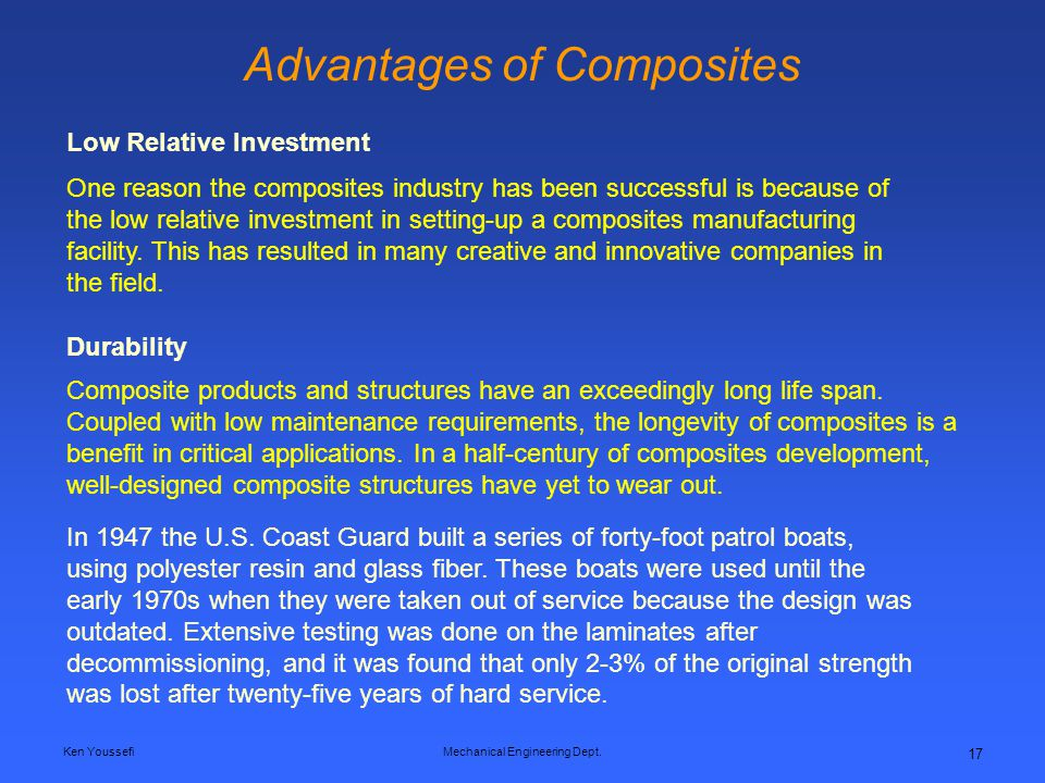 Ken YoussefiMechanical Engineering Dept. 17 Advantages of Composites One reason the composites industry has been successful is because of the low rela