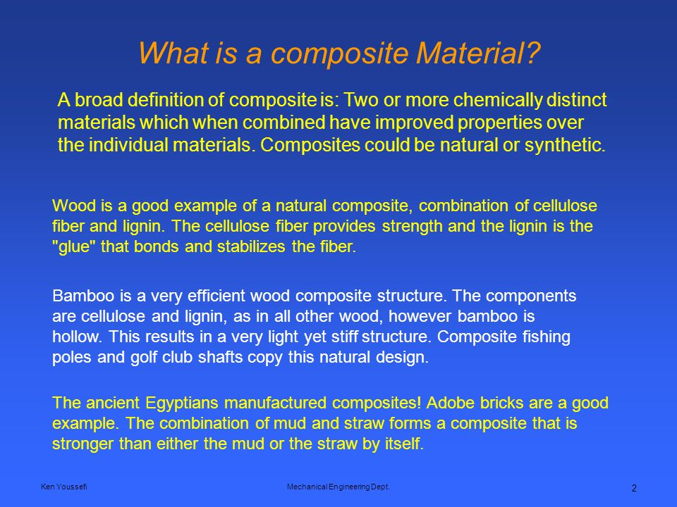 Ken YoussefiMechanical Engineering Dept. 2 What is a composite Material? A broad definition of composite is: Two or more chemically distinct materials