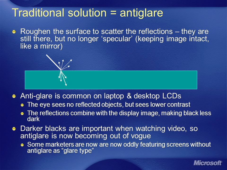 Traditional solution = antiglare Roughen the surface to scatter the reflections – they are still there, but no longer specular (keeping image intact, like a mirror) Anti-glare is common on laptop & desktop LCDs The eye sees no reflected objects, but sees lower contrast The reflections combine with the display image, making black less dark Darker blacks are important when watching video, so antiglare is now becoming out of vogue Some marketers are now are now oddly featuring screens without antiglare as glare type Roughen the surface to scatter the reflections – they are still there, but no longer specular (keeping image intact, like a mirror) Anti-glare is common on laptop & desktop LCDs The eye sees no reflected objects, but sees lower contrast The reflections combine with the display image, making black less dark Darker blacks are important when watching video, so antiglare is now becoming out of vogue Some marketers are now are now oddly featuring screens without antiglare as glare type