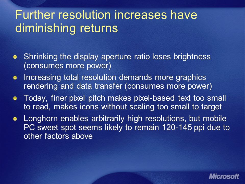 Further resolution increases have diminishing returns Shrinking the display aperture ratio loses brightness (consumes more power) Increasing total resolution demands more graphics rendering and data transfer (consumes more power) Today, finer pixel pitch makes pixel-based text too small to read, makes icons without scaling too small to target Longhorn enables arbitrarily high resolutions, but mobile PC sweet spot seems likely to remain 120-145 ppi due to other factors above Shrinking the display aperture ratio loses brightness (consumes more power) Increasing total resolution demands more graphics rendering and data transfer (consumes more power) Today, finer pixel pitch makes pixel-based text too small to read, makes icons without scaling too small to target Longhorn enables arbitrarily high resolutions, but mobile PC sweet spot seems likely to remain 120-145 ppi due to other factors above