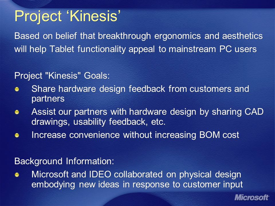 Project Kinesis Based on belief that breakthrough ergonomics and aesthetics will help Tablet functionality appeal to mainstream PC users Project Kinesis Goals: Share hardware design feedback from customers and partners Assist our partners with hardware design by sharing CAD drawings, usability feedback, etc.