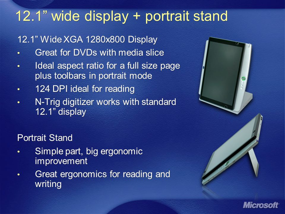 12.1 wide display + portrait stand 12.1 Wide XGA 1280x800 Display Great for DVDs with media slice Ideal aspect ratio for a full size page plus toolbars in portrait mode 124 DPI ideal for reading N-Trig digitizer works with standard 12.1 display Portrait Stand Simple part, big ergonomic improvement Great ergonomics for reading and writing 12.1 Wide XGA 1280x800 Display Great for DVDs with media slice Ideal aspect ratio for a full size page plus toolbars in portrait mode 124 DPI ideal for reading N-Trig digitizer works with standard 12.1 display Portrait Stand Simple part, big ergonomic improvement Great ergonomics for reading and writing