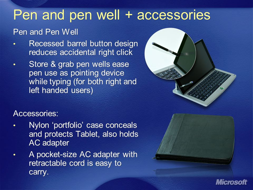 Pen and pen well + accessories Pen and Pen Well Recessed barrel button design reduces accidental right click Store & grab pen wells ease pen use as pointing device while typing (for both right and left handed users) Accessories: Nylon portfolio case conceals and protects Tablet, also holds AC adapter A pocket-size AC adapter with retractable cord is easy to carry.