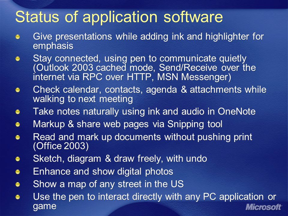 Status of application software Give presentations while adding ink and highlighter for emphasis Stay connected, using pen to communicate quietly (Outlook 2003 cached mode, Send/Receive over the internet via RPC over HTTP, MSN Messenger) Check calendar, contacts, agenda & attachments while walking to next meeting Take notes naturally using ink and audio in OneNote Markup & share web pages via Snipping tool Read and mark up documents without pushing print (Office 2003) Sketch, diagram & draw freely, with undo Enhance and show digital photos Show a map of any street in the US Use the pen to interact directly with any PC application or game Give presentations while adding ink and highlighter for emphasis Stay connected, using pen to communicate quietly (Outlook 2003 cached mode, Send/Receive over the internet via RPC over HTTP, MSN Messenger) Check calendar, contacts, agenda & attachments while walking to next meeting Take notes naturally using ink and audio in OneNote Markup & share web pages via Snipping tool Read and mark up documents without pushing print (Office 2003) Sketch, diagram & draw freely, with undo Enhance and show digital photos Show a map of any street in the US Use the pen to interact directly with any PC application or game