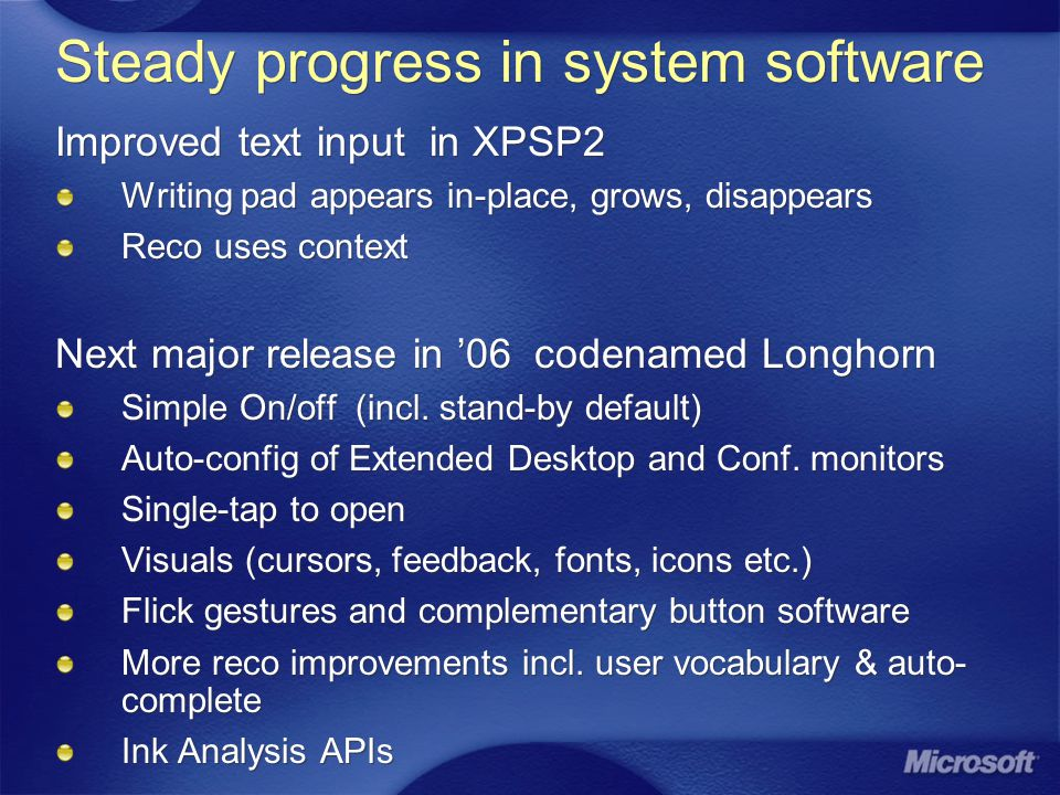 Steady progress in system software Improved text input in XPSP2 Writing pad appears in-place, grows, disappears Reco uses context Next major release in 06 codenamed Longhorn Simple On/off (incl.