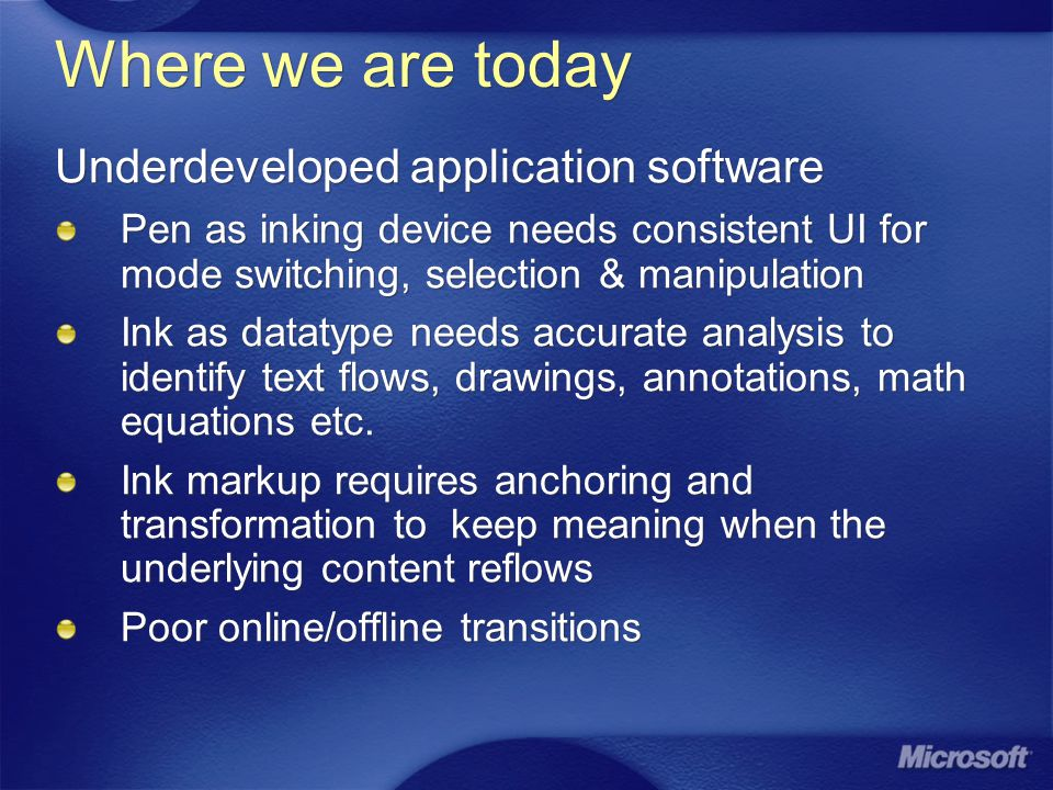 Where we are today Underdeveloped application software Pen as inking device needs consistent UI for mode switching, selection & manipulation Ink as datatype needs accurate analysis to identify text flows, drawings, annotations, math equations etc.