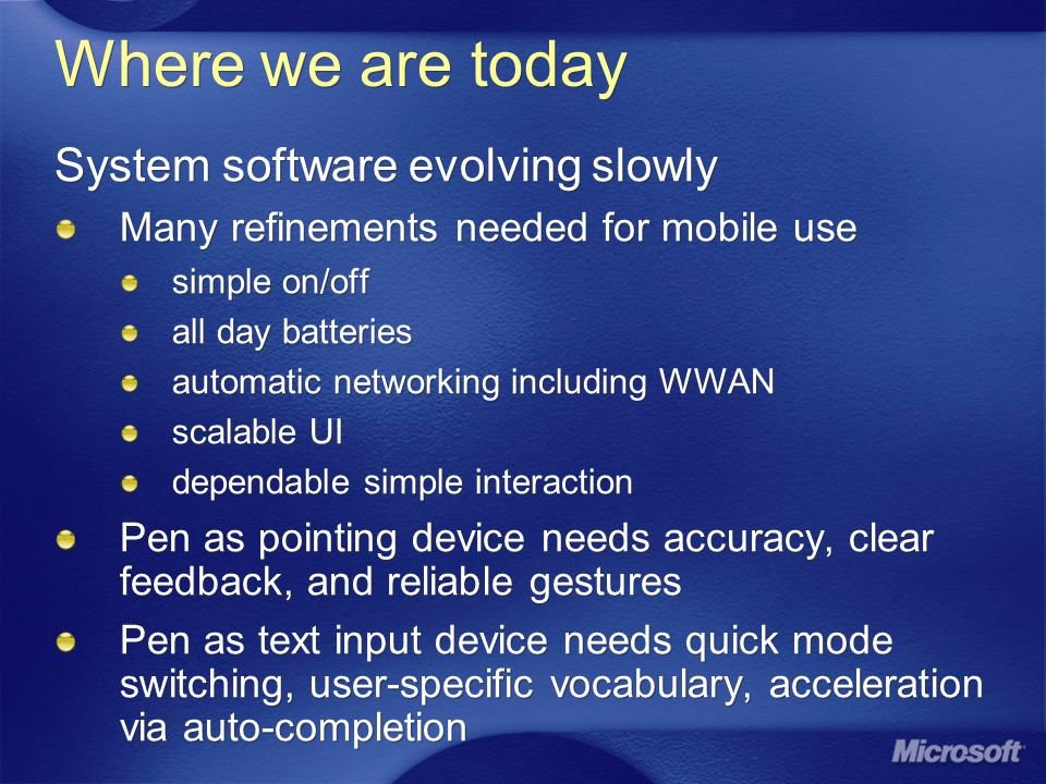 Where we are today System software evolving slowly Many refinements needed for mobile use simple on/off all day batteries automatic networking including WWAN scalable UI dependable simple interaction Pen as pointing device needs accuracy, clear feedback, and reliable gestures Pen as text input device needs quick mode switching, user-specific vocabulary, acceleration via auto-completion System software evolving slowly Many refinements needed for mobile use simple on/off all day batteries automatic networking including WWAN scalable UI dependable simple interaction Pen as pointing device needs accuracy, clear feedback, and reliable gestures Pen as text input device needs quick mode switching, user-specific vocabulary, acceleration via auto-completion
