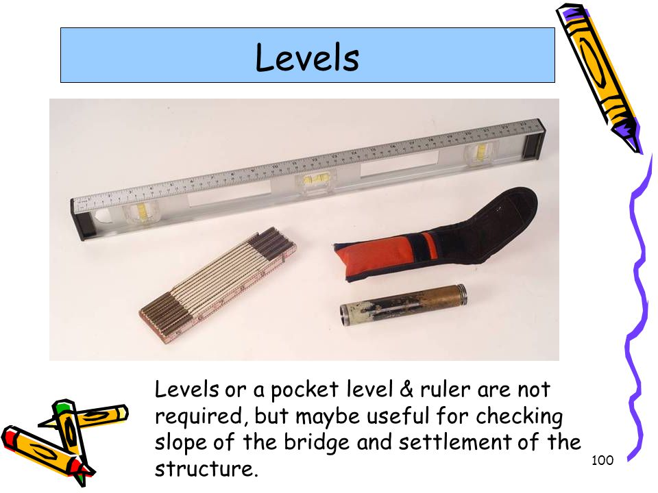 100 Levels Levels or a pocket level & ruler are not required, but maybe useful for checking slope of the bridge and settlement of the structure.