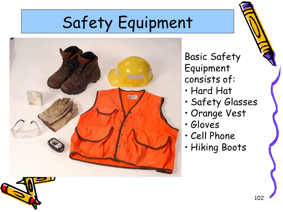 102 Safety Equipment Basic Safety Equipment consists of: Hard Hat Safety Glasses Orange Vest Gloves Cell Phone Hiking Boots